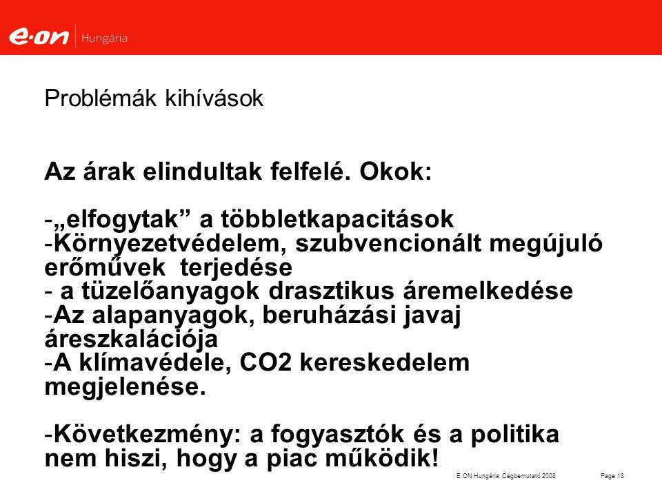 """E.ON Hungária Cégbemutató 2008Page 18 Problémák kihívások Az árak elindultak felfelé. Okok: -""""elfogytak"""" a többletkapacitások -Környezetvédelem, szubv"""