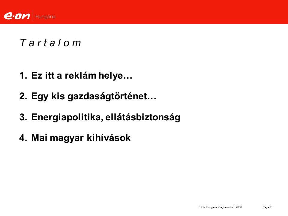E.ON Hungária Cégbemutató 2008Page 2 T a r t a l o m 1.Ez itt a reklám helye… 2.Egy kis gazdaságtörténet… 3.Energiapolitika, ellátásbiztonság 4.Mai ma