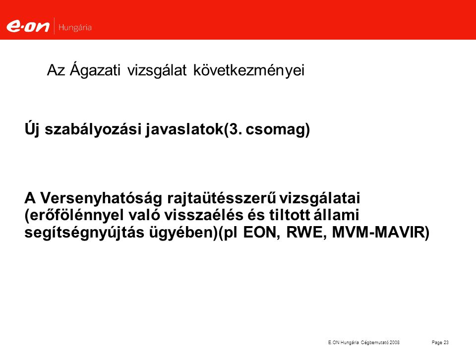 E.ON Hungária Cégbemutató 2008Page 23 Az Ágazati vizsgálat következményei Új szabályozási javaslatok(3. csomag) A Versenyhatóság rajtaütésszerű vizsgá