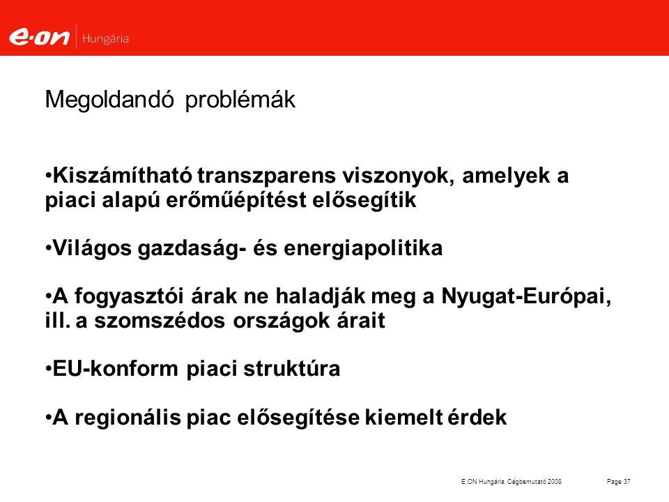 E.ON Hungária Cégbemutató 2008Page 37 Megoldandó problémák Kiszámítható transzparens viszonyok, amelyek a piaci alapú erőműépítést elősegítik Világos