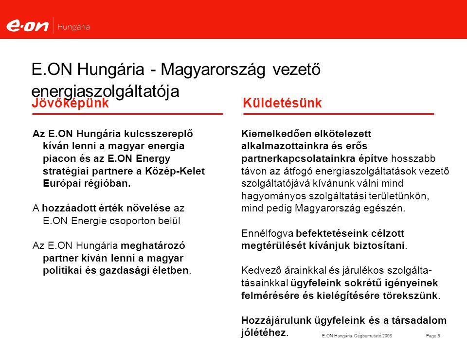 E.ON Hungária Cégbemutató 2008Page 6 Az E.ON Hungária Csoport legfontosabb adatai - 2007 Győr Nagykanizsa Pécs Debrecen Budapest Árbevétel (IFRS) 2 305 millió € Alkalmazottak száma5 004 fő Értékesített áram14,1 TWh Erőművi kapacitás240 MW Teljes hálózathossz99 401 km Áram / Gáz 81 904 / 17497 km Értékesített gáz 4 400 Mm3 Ügyfelek száma 3,110 millió Áram / Gáz2,499/0,61 millió