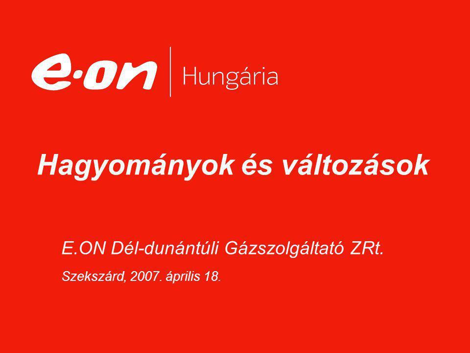 E.ON Dél-dunántúli Gázszolgáltató ZRt. Szekszárd, 2007. április 18. Hagyományok és változások