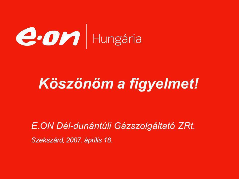 E.ON Dél-dunántúli Gázszolgáltató ZRt. Szekszárd, 2007. április 18. Köszönöm a figyelmet!