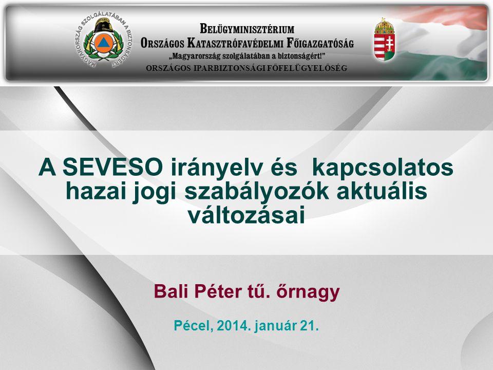 -1- A SEVESO irányelv és kapcsolatos hazai jogi szabályozók aktuális változásai Bali Péter tű. őrnagy Pécel, 2014. január 21. ORSZÁGOS IPARBIZTONSÁGI
