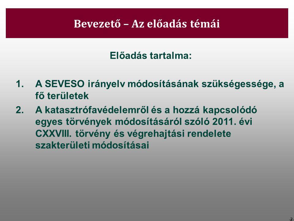 -3- Bevezető – Az előadás témái Előadás tartalma: 1.A SEVESO irányelv módosításának szükségessége, a fő területek 2.A katasztrófavédelemről és a hozzá kapcsolódó egyes törvények módosításáról szóló 2011.