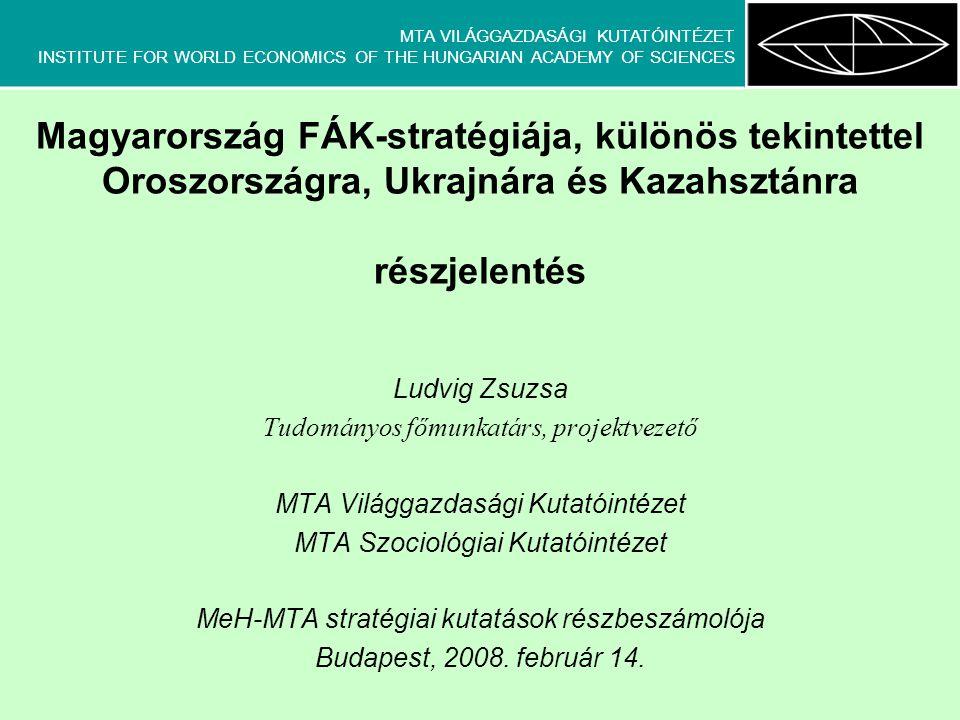 MTA VILÁGGAZDASÁGI KUTATÓINTÉZET INSTITUTE FOR WORLD ECONOMICS OF THE HUNGARIAN ACADEMY OF SCIENCES Magyarország FÁK-stratégiája, különös tekintettel Oroszországra, Ukrajnára és Kazahsztánra részjelentés Ludvig Zsuzsa Tudományos főmunkatárs, projektvezető MTA Világgazdasági Kutatóintézet MTA Szociológiai Kutatóintézet MeH-MTA stratégiai kutatások részbeszámolója Budapest, 2008.