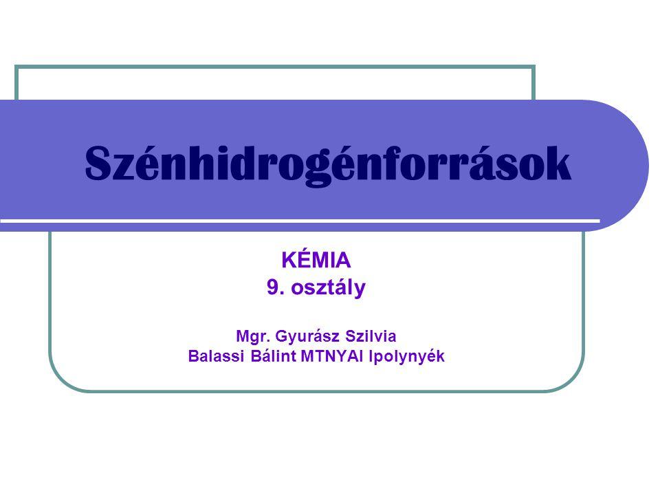 Szénhidrogénforrások KÉMIA 9. osztály Mgr. Gyurász Szilvia Balassi Bálint MTNYAI Ipolynyék