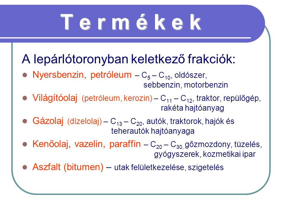 T e r m é k e k A lepárlótoronyban keletkező frakciók: Nyersbenzin, petróleum – C 5 – C 10, oldószer, sebbenzin, motorbenzin Világítóolaj (petróleum,