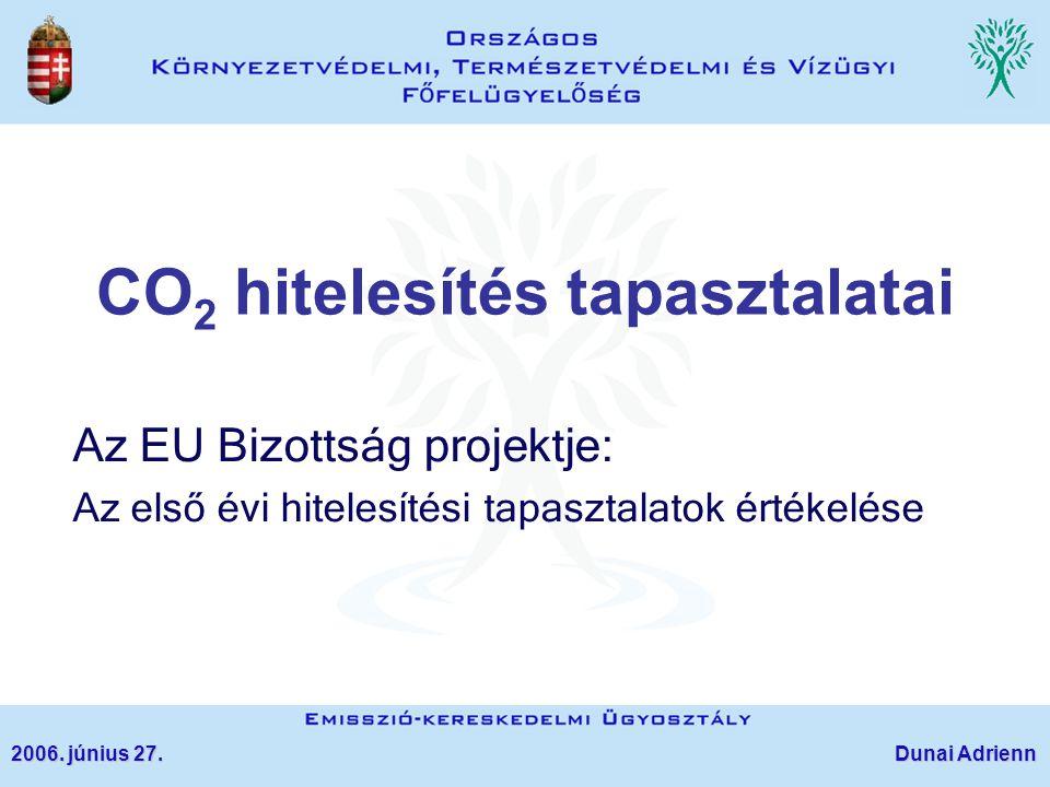 CO 2 hitelesítés tapasztalatai Az EU Bizottság projektje: Az első évi hitelesítési tapasztalatok értékelése 2006. június 27. Dunai Adrienn