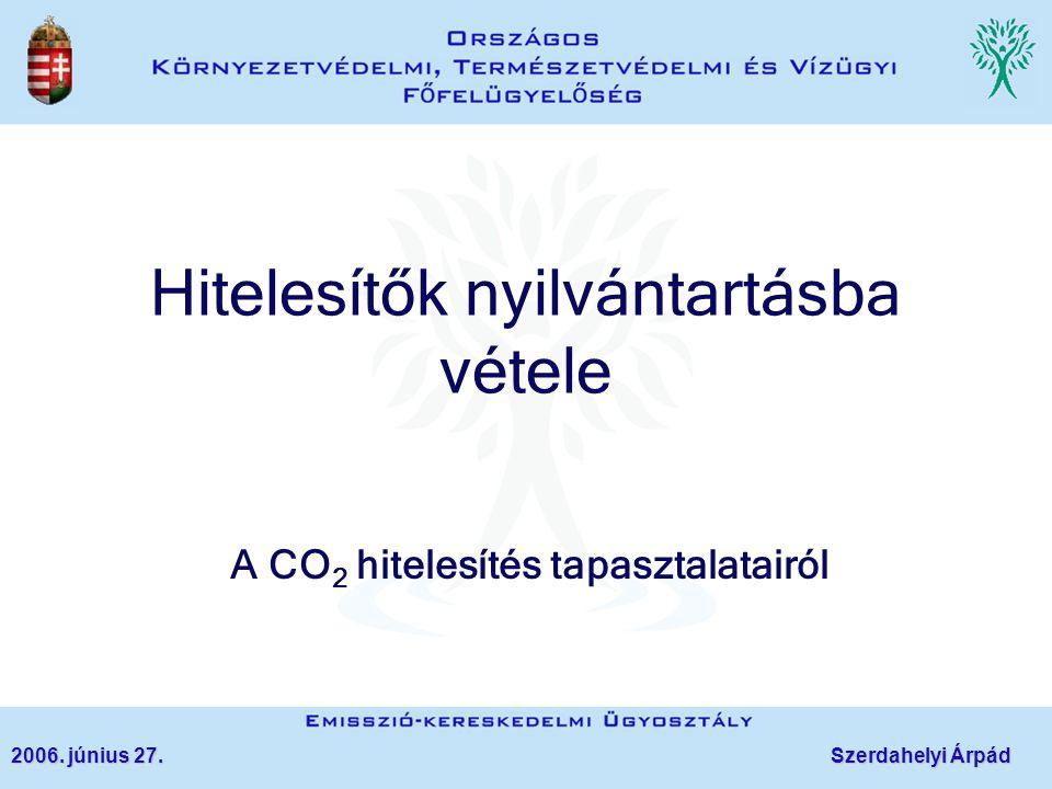 Hitelesítők nyilvántartásba vétele A CO 2 hitelesítés tapasztalatairól 2006. június 27. Szerdahelyi Árpád