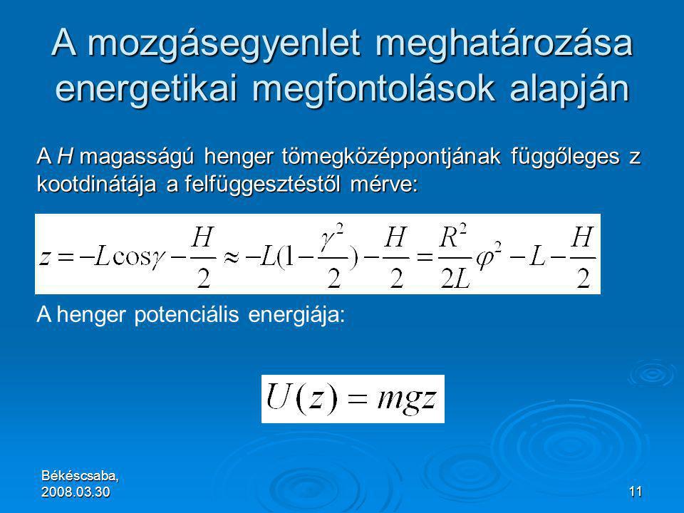 Békéscsaba, 2008.03.3011 A mozgásegyenlet meghatározása energetikai megfontolások alapján A H magasságú henger tömegközéppontjának függőleges z kootdinátája a felfüggesztéstől mérve: A henger potenciális energiája: