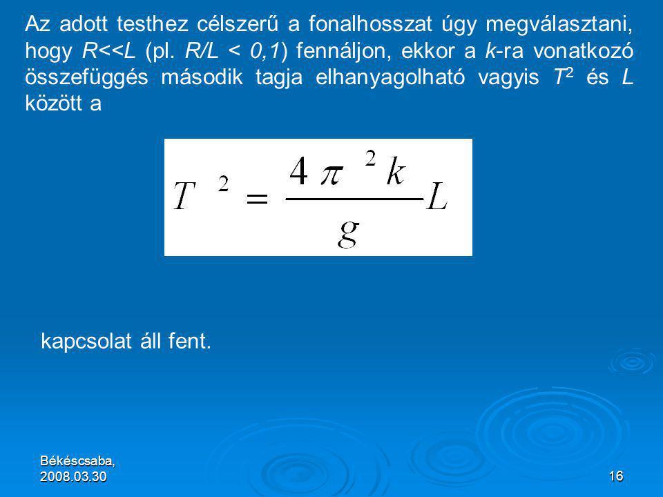 Békéscsaba, 2008.03.3016 Az adott testhez célszerű a fonalhosszat úgy megválasztani, hogy R<<L (pl.