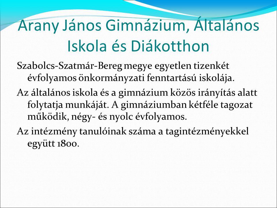 Arany János Gimnázium, Általános Iskola és Diákotthon Szabolcs-Szatmár-Bereg megye egyetlen tizenkét évfolyamos önkormányzati fenntartású iskolája.
