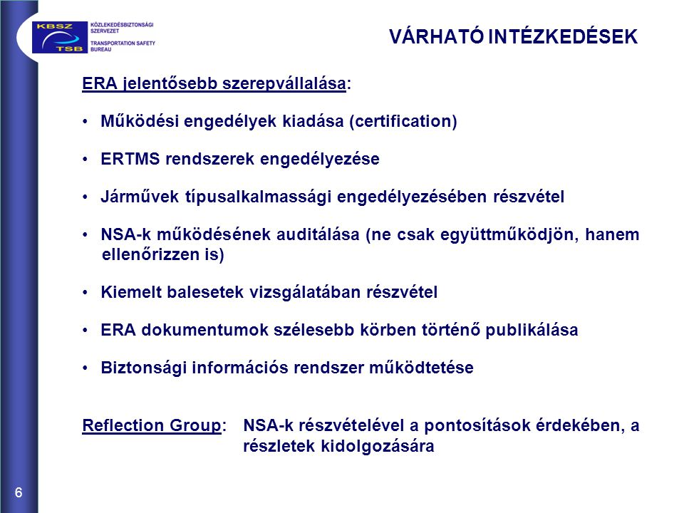 6 VÁRHATÓ INTÉZKEDÉSEK ERA jelentősebb szerepvállalása: Működési engedélyek kiadása (certification) ERTMS rendszerek engedélyezése Járművek típusalkalmassági engedélyezésében részvétel NSA-k működésének auditálása (ne csak együttműködjön, hanem ellenőrizzen is) Kiemelt balesetek vizsgálatában részvétel ERA dokumentumok szélesebb körben történő publikálása Biztonsági információs rendszer működtetése Reflection Group:NSA-k részvételével a pontosítások érdekében, a részletek kidolgozására