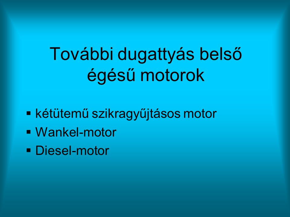 További dugattyás belső égésű motorok  kétütemű szikragyűjtásos motor  Wankel-motor  Diesel-motor