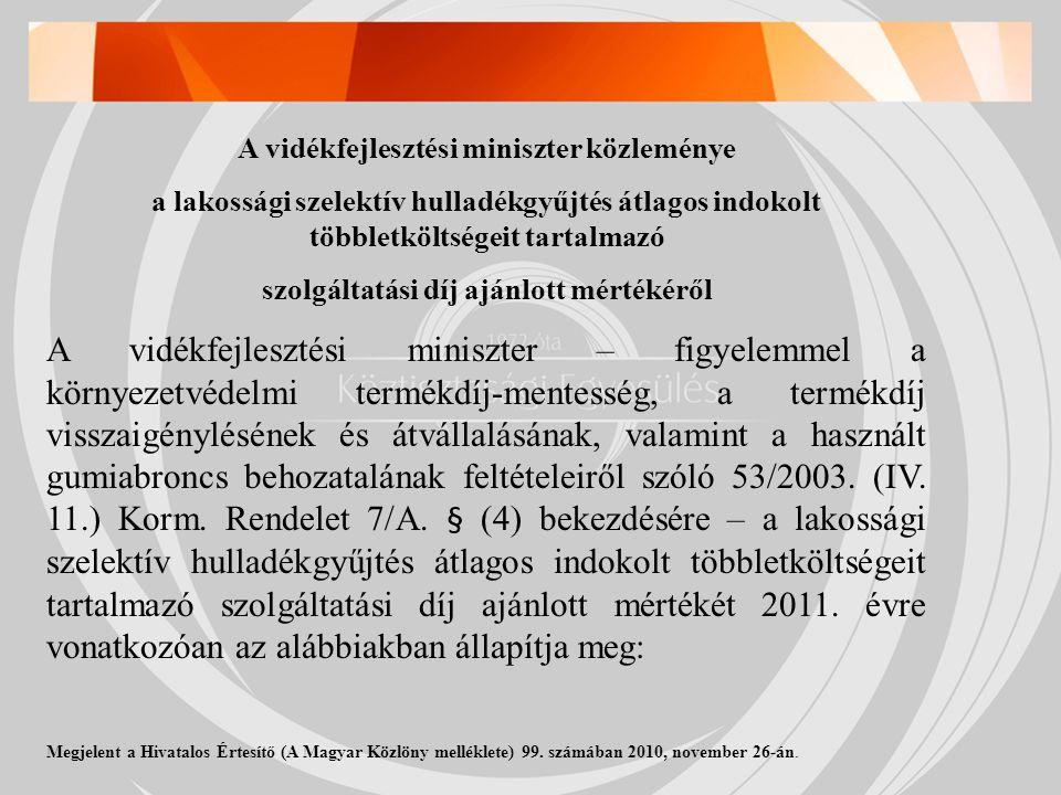 A vidékfejlesztési miniszter közleménye a lakossági szelektív hulladékgyűjtés átlagos indokolt többletköltségeit tartalmazó szolgáltatási díj ajánlott mértékéről A vidékfejlesztési miniszter – figyelemmel a környezetvédelmi termékdíj-mentesség, a termékdíj visszaigénylésének és átvállalásának, valamint a használt gumiabroncs behozatalának feltételeiről szóló 53/2003.