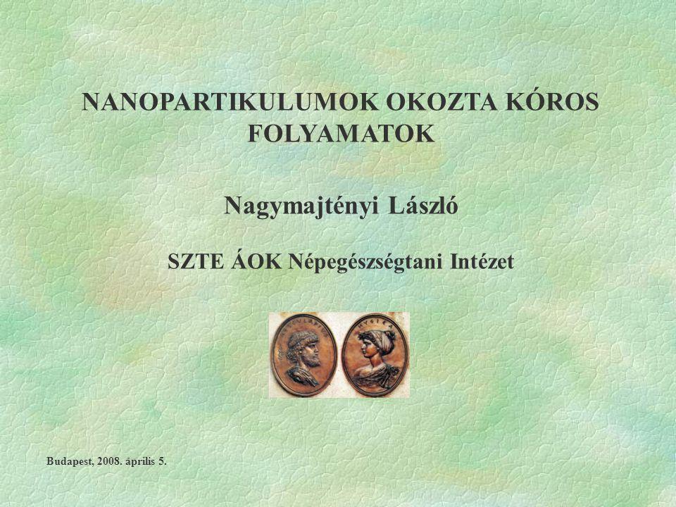 NANOPARTIKULUMOK OKOZTA KÓROS FOLYAMATOK Nagymajtényi László SZTE ÁOK Népegészségtani Intézet Budapest, 2008. április 5.