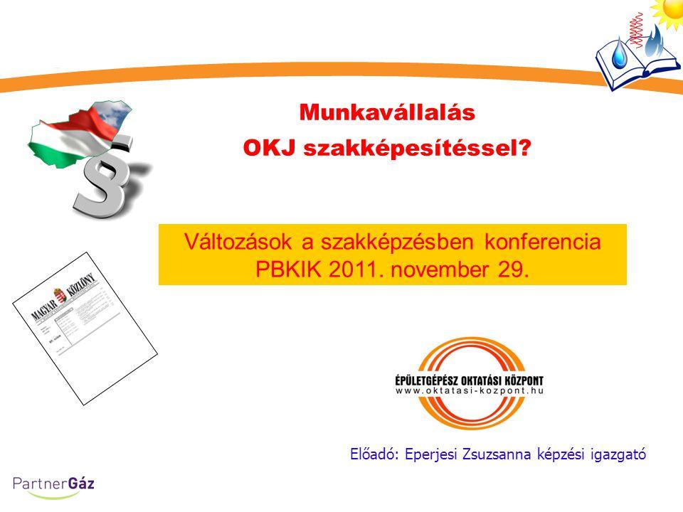 Munkavállalás OKJ szakképesítéssel? Előadó: Eperjesi Zsuzsanna képzési igazgató Változások a szakképzésben konferencia PBKIK 2011. november 29.