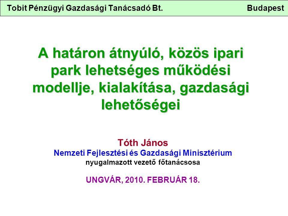 Tobit Pénzügyi Gazdasági Tanácsadó Bt. Budapest A határon átnyúló, közös ipari park lehetséges működési modellje, kialakítása, gazdasági lehetőségei T