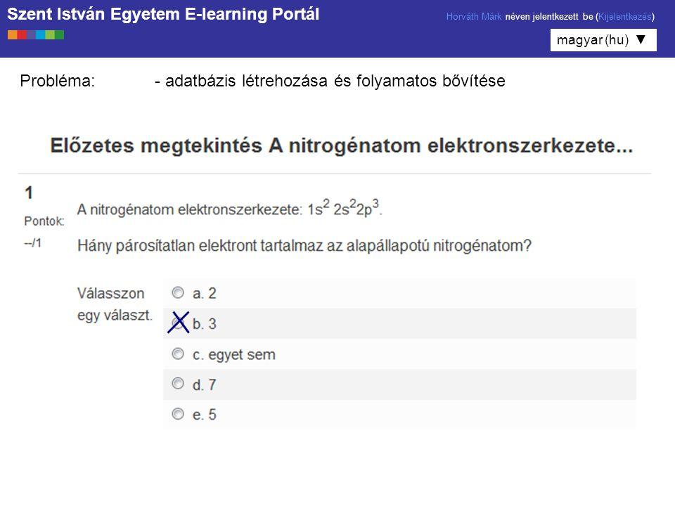 Szent István Egyetem E-learning Portál Horváth Márk néven jelentkezett be (Kijelentkezés) magyar (hu) ▼ Probléma:- adatbázis létrehozása és folyamatos bővítése