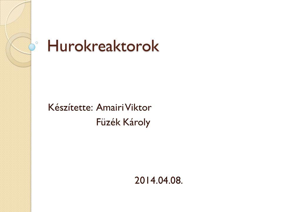 Hurokreaktorok Készítette: Amairi Viktor Füzék Károly 2014.04.08.