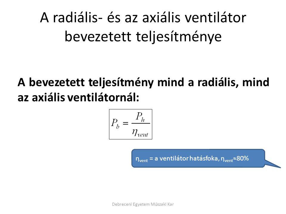 A radiális- és az axiális ventilátor bevezetett teljesítménye A bevezetett teljesítmény mind a radiális, mind az axiális ventilátornál: Debreceni Egyetem Műszaki Kar η vent = a ventilátor hatásfoka, η vent ≈80%