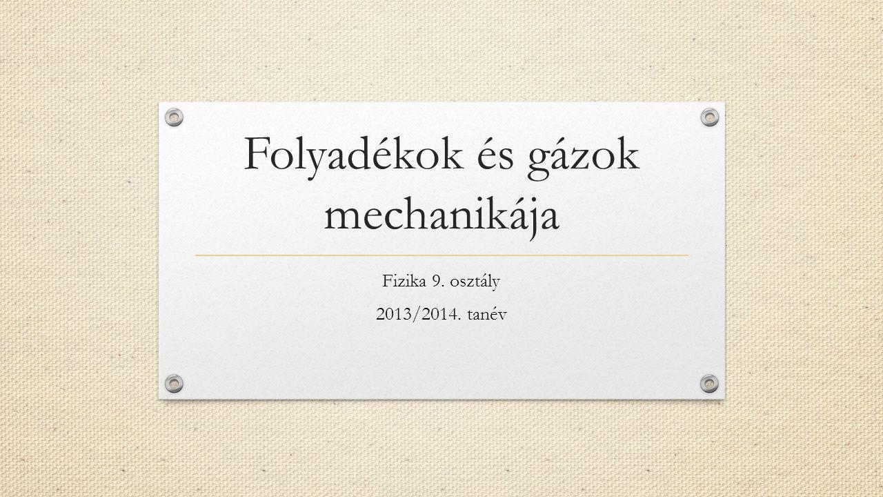 Folyadékok és gázok mechanikája Fizika 9. osztály 2013/2014. tanév