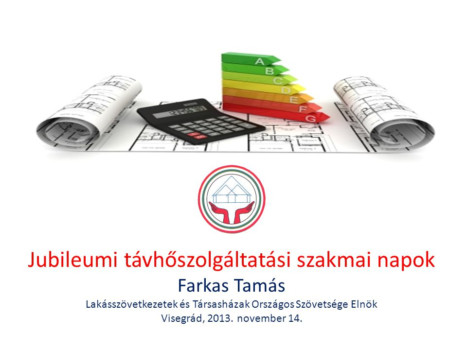 Jubileumi távhőszolgáltatási szakmai napok Farkas Tamás Lakásszövetkezetek és Társasházak Országos Szövetsége Elnök Visegrád, 2013.