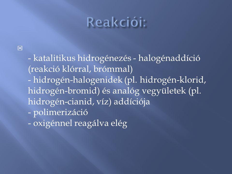  - katalitikus hidrogénezés - halogénaddíció (reakció klórral, brómmal) - hidrogén-halogenidek (pl. hidrogén-klorid, hidrogén-bromid) és analóg vegyü