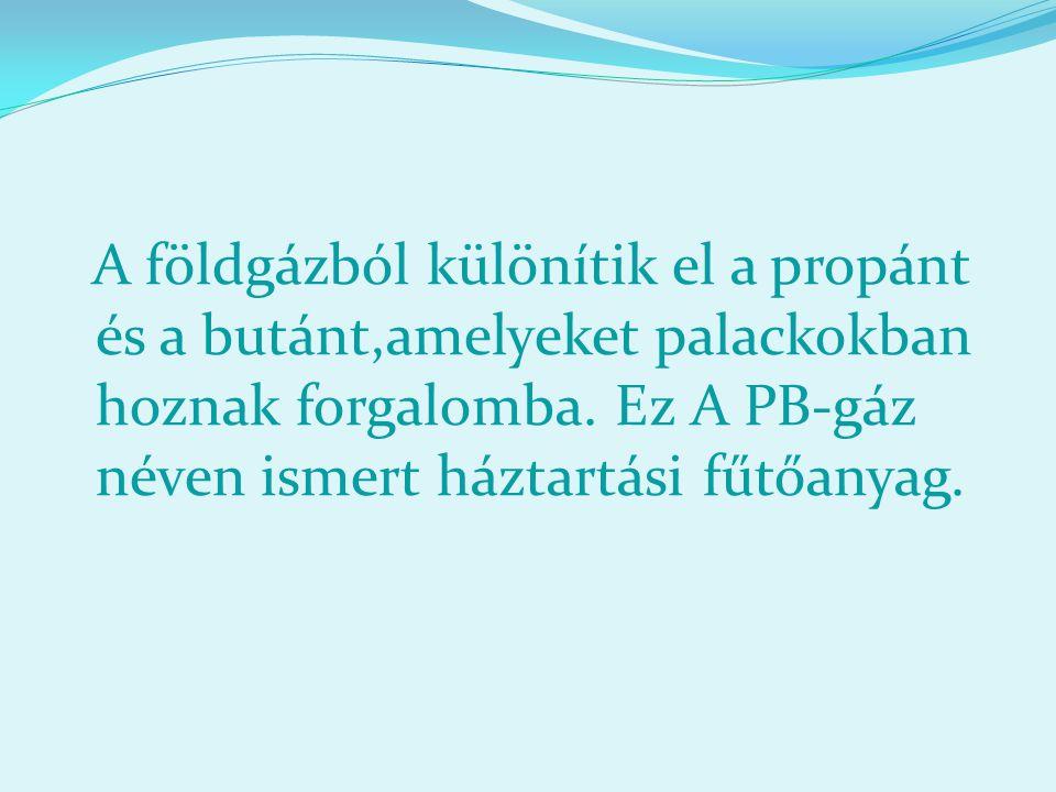 A földgázból különítik el a propánt és a butánt,amelyeket palackokban hoznak forgalomba. Ez A PB-gáz néven ismert háztartási fűtőanyag.