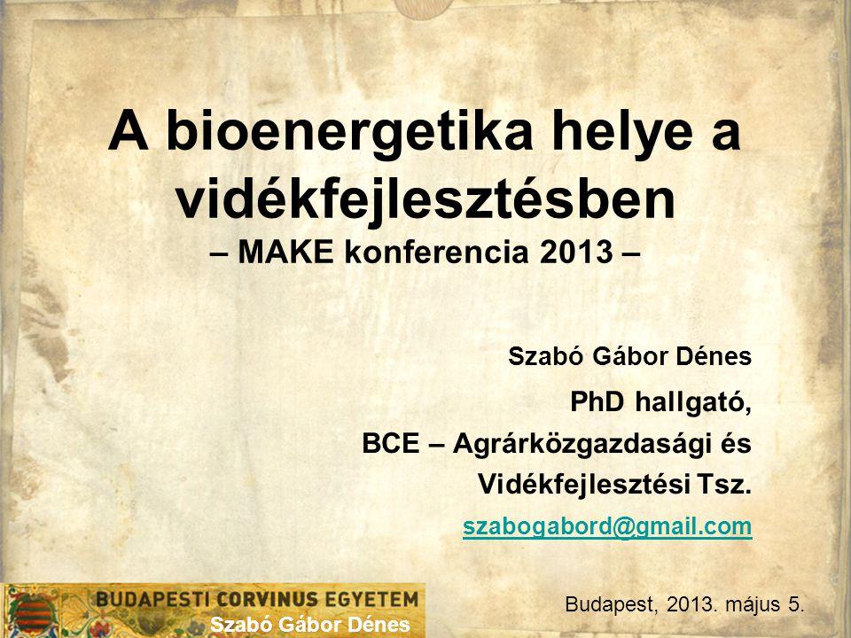 Szabó Gábor Dénes A bioenergetika helye a vidékfejlesztésben – MAKE konferencia 2013 – Szabó Gábor Dénes PhD hallgató, BCE – Agrárközgazdasági és Vidékfejlesztési Tsz.