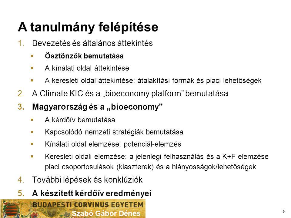 """A tanulmány felépítése Szabó Gábor Dénes 1.Bevezetés és általános áttekintés  Ösztönzők bemutatása  A kínálati oldal áttekintése  A keresleti oldal áttekintése: átalakítási formák és piaci lehetőségek 2.A Climate KIC és a """"bioeconomy platform bemutatása 3.Magyarország és a """"bioeconomy  A kérdőív bemutatása  Kapcsolódó nemzeti stratégiák bemutatása  Kínálati oldal elemzése: potenciál-elemzés  Keresleti oldali elemzése: a jelenlegi felhasználás és a K+F elemzése piaci csoportosulások (klaszterek) és a hiányosságok/lehetőségek 4.További lépések és konklúziók 5.A készített kérdőív eredményei 5"""