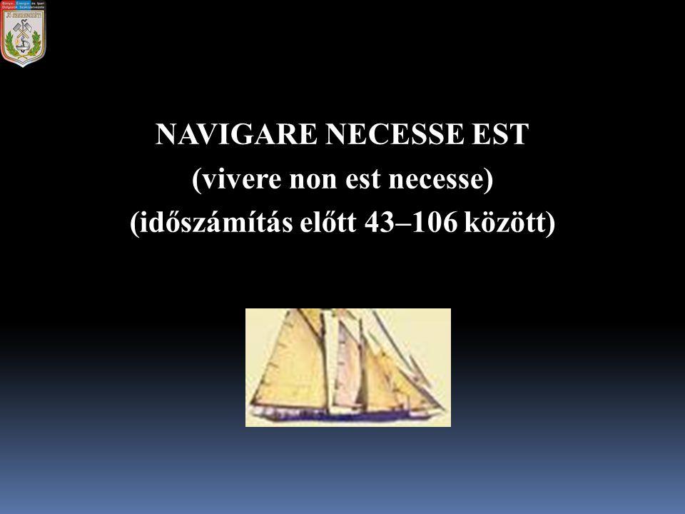 NAVIGARE NECESSE EST (vivere non est necesse) (időszámítás előtt 43–106 között)