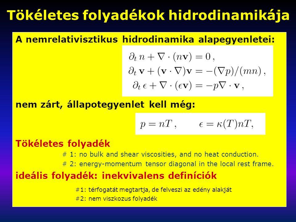 Tökéletes folyadékok hidrodinamikája A nemrelativisztikus hidrodinamika alapegyenletei: nem zárt, állapotegyenlet kell még: Tökéletes folyadék: definíciók # 1: no bulk and shear viscosities, and no heat conduction.