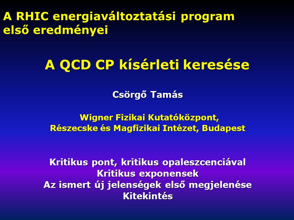 A RHIC energiaváltoztatási program első eredményei Csörgő Tamás Wigner Fizikai Kutatóközpont, Wigner Fizikai Kutatóközpont, Részecske és Magfizikai Intézet, Budapest Kritikus pont, kritikus opaleszcenciával Kritikus exponensek Az ismert új jelenségek első megjelenése Kitekintés A QCD CP kísérleti keresése