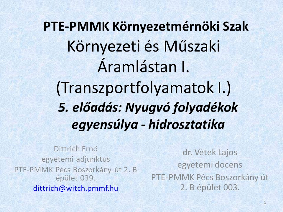 Környezeti és Műszaki Áramlástan I. (Transzportfolyamatok I.) Dittrich Ernő egyetemi adjunktus PTE-PMMK Pécs Boszorkány út 2. B épület 039. dittrich@w