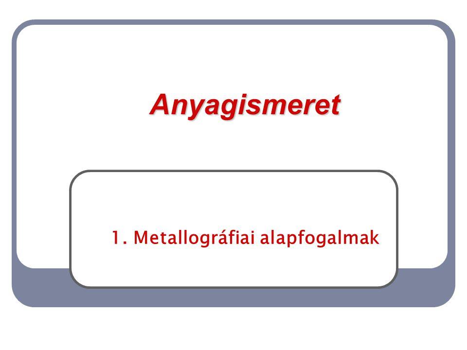 Anyagismeret 1. Metallográfiai alapfogalmak