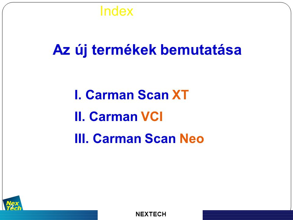 자 동 차 진 단 기 기 의 명 가 Nex Tech 3 1) Külső CARMAN SCAN XT CARMAN SCAN XT 2) tulajdonságok - Négy elkülönített csatornás szkóp (4 csatorna + 1 multiméter) - Speciális trigger - Szimulátor és működtető funkció - Különböző kiegészítő funkciók (Endoscope, Gáz ellenőrzés stb.) - Teljes érintőkijelző NEXTECH