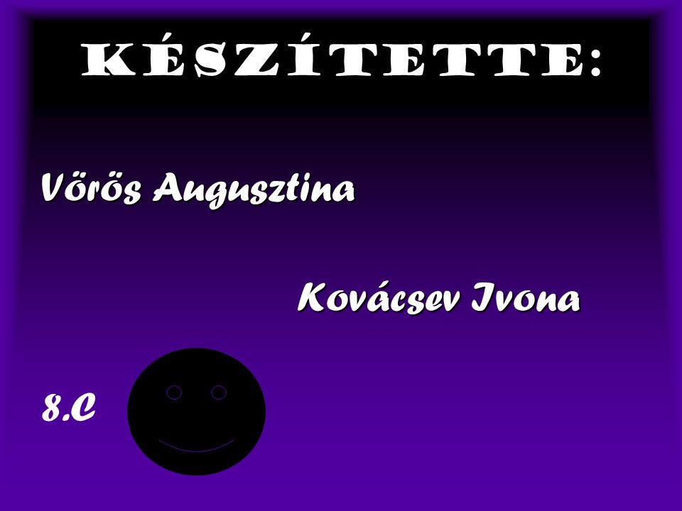Készítette: Vörös Augusztina Kovácsev Ivona 8.C