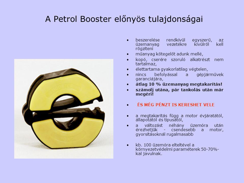 A Petrol Booster előnyös tulajdonságai beszerelése rendkívül egyszerű, az üzemanyag vezetékre kívülről kell rögzíteni műanyag kötegelőt adunk mellé, kopó, cserére szoruló alkatrészt nem tartalmaz, élettartama gyakorlatilag végtelen, nincs befolyással a gépjárművek garanciájára, átlag 10 % üzemanyag megtakarítás.