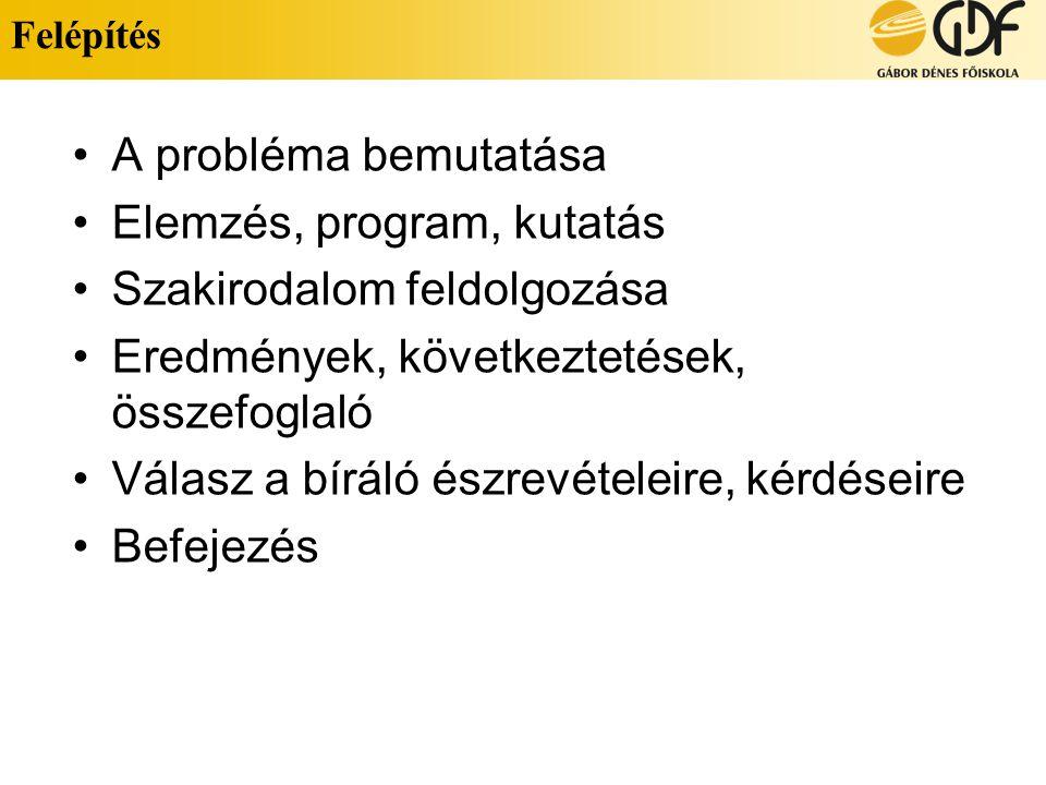 Felépítés A probléma bemutatása Elemzés, program, kutatás Szakirodalom feldolgozása Eredmények, következtetések, összefoglaló Válasz a bíráló észrevételeire, kérdéseire Befejezés