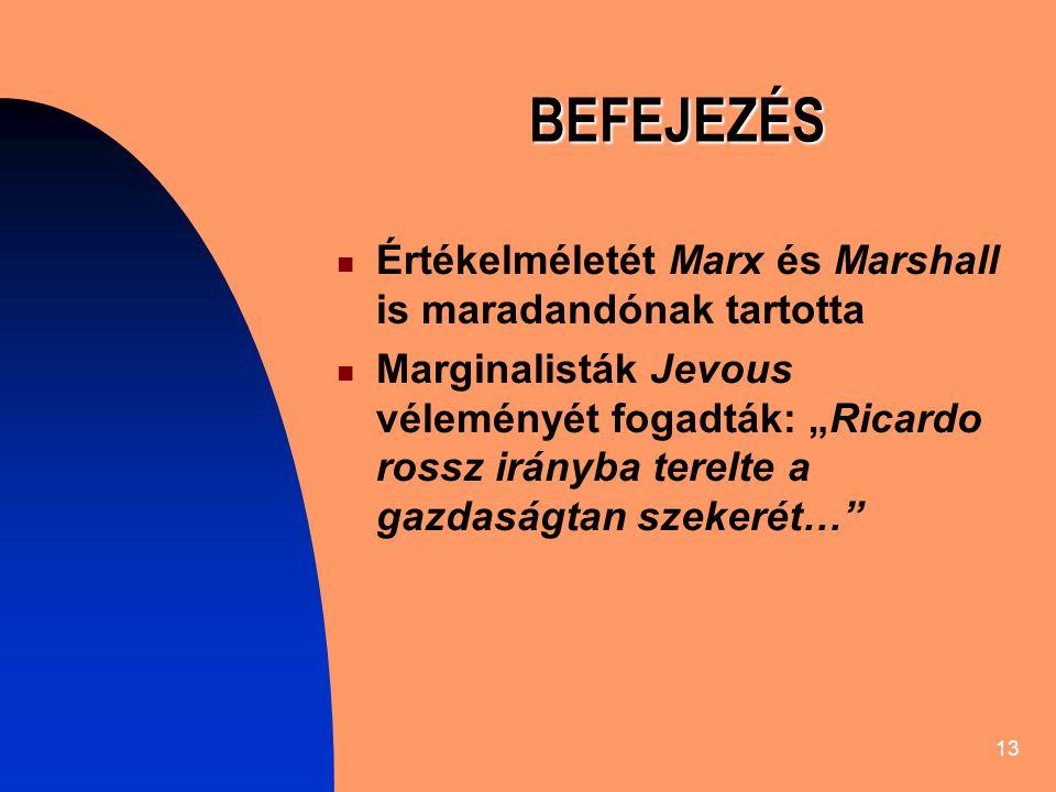 """13 BEFEJEZÉS Értékelméletét Marx és Marshall is maradandónak tartotta Marginalisták Jevous véleményét fogadták: """"Ricardo rossz irányba terelte a gazdaságtan szekerét…"""