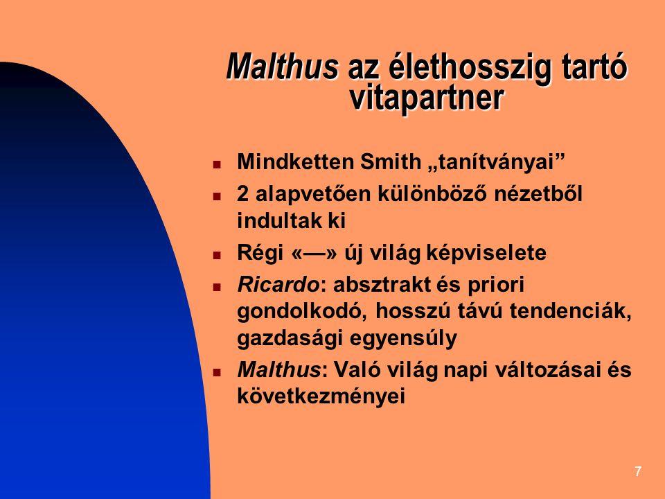 """7 Malthus az élethosszig tartó vitapartner Mindketten Smith """"tanítványai 2 alapvetően különböző nézetből indultak ki Régi «—» új világ képviselete Ricardo: absztrakt és priori gondolkodó, hosszú távú tendenciák, gazdasági egyensúly Malthus: Való világ napi változásai és következményei"""