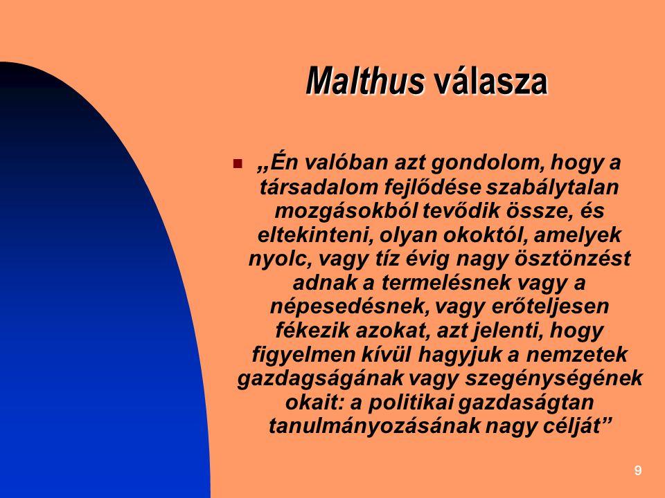 """9 Malthus válasza """" Én valóban azt gondolom, hogy a társadalom fejlődése szabálytalan mozgásokból tevődik össze, és eltekinteni, olyan okoktól, amelyek nyolc, vagy tíz évig nagy ösztönzést adnak a termelésnek vagy a népesedésnek, vagy erőteljesen fékezik azokat, azt jelenti, hogy figyelmen kívül hagyjuk a nemzetek gazdagságának vagy szegénységének okait: a politikai gazdaságtan tanulmányozásának nagy célját"""