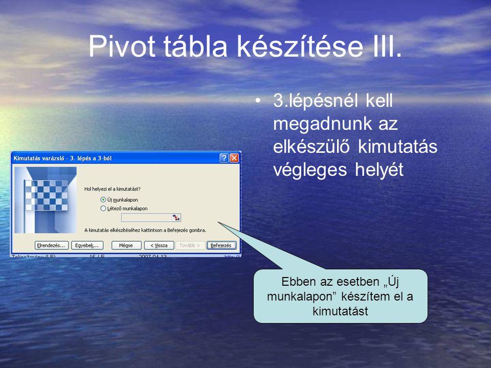 """Pivot tábla készítése III. 3.lépésnél kell megadnunk az elkészülő kimutatás végleges helyét Ebben az esetben """"Új munkalapon"""" készítem el a kimutatást"""