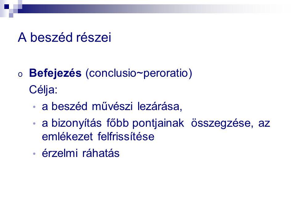 A beszéd részei o Befejezés (conclusio~peroratio) Célja: a beszéd művészi lezárása, a bizonyítás főbb pontjainak összegzése, az emlékezet felfrissítése érzelmi ráhatás