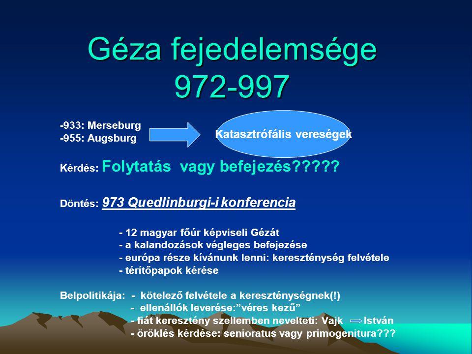 Géza fejedelemsége 972-997 -933: Merseburg -955: Augsburg Kérdés: Folytatás vagy befejezés????? Döntés: 973 Quedlinburgi-i konferencia - 12 magyar főú