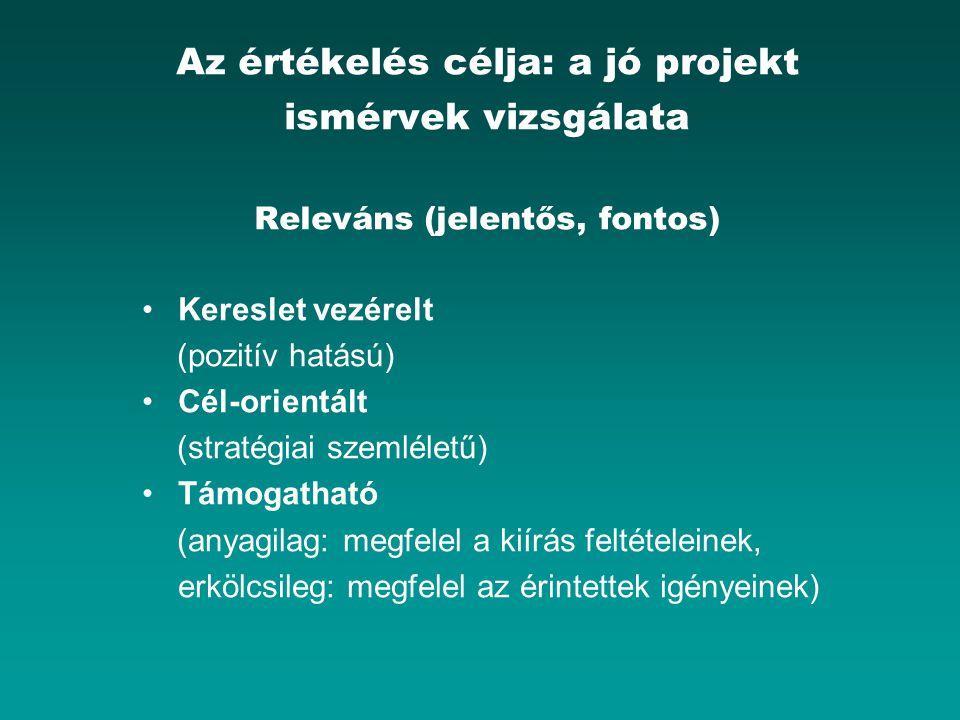 Az értékelés célja: a jó projekt ismérvek vizsgálata Releváns (jelentős, fontos) Kereslet vezérelt (pozitív hatású) Cél-orientált (stratégiai szemléle