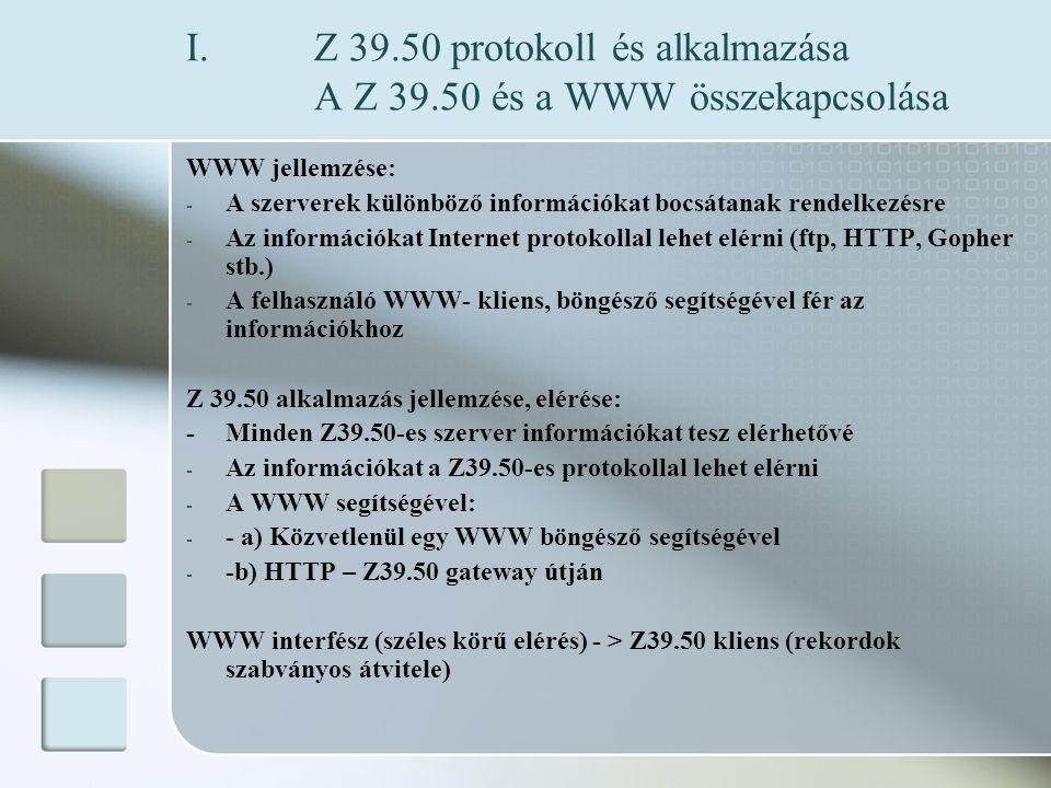 I.Z 39.50 protokoll és alkalmazása A Z 39.50 és a WWW összekapcsolása WWW jellemzése: - A szerverek különböző információkat bocsátanak rendelkezésre - Az információkat Internet protokollal lehet elérni (ftp, HTTP, Gopher stb.) - A felhasználó WWW- kliens, böngésző segítségével fér az információkhoz Z 39.50 alkalmazás jellemzése, elérése: - Minden Z39.50-es szerver információkat tesz elérhetővé - Az információkat a Z39.50-es protokollal lehet elérni - A WWW segítségével: - - a) Közvetlenül egy WWW böngésző segítségével - -b) HTTP – Z39.50 gateway útján WWW interfész (széles körű elérés) - > Z39.50 kliens (rekordok szabványos átvitele)