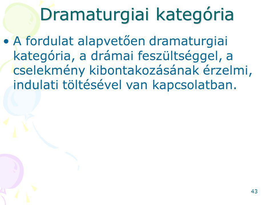 Dramaturgiai kategória A fordulat alapvetően dramaturgiai kategória, a drámai feszültséggel, a cselekmény kibontakozásának érzelmi, indulati töltésével van kapcsolatban.